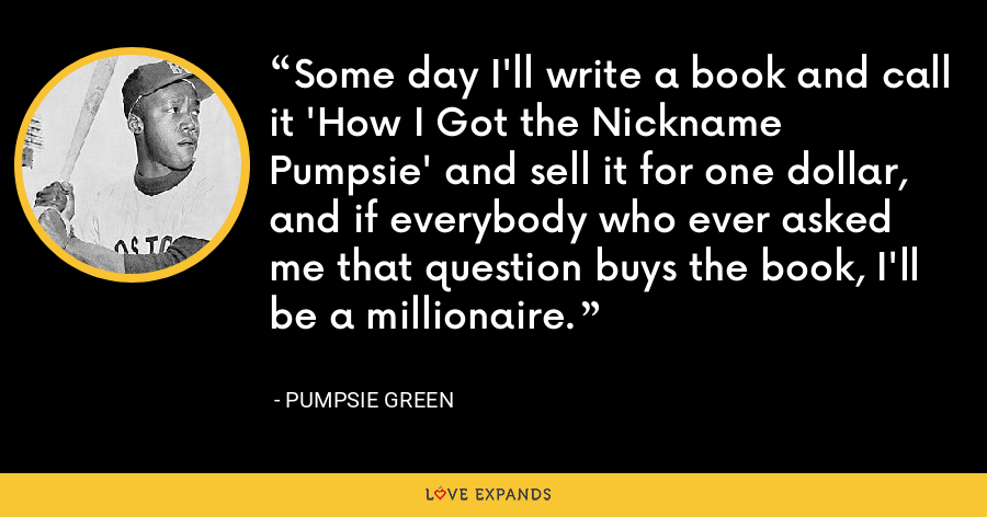 Some day I'll write a book and call it 'How I Got the Nickname Pumpsie' and sell it for one dollar, and if everybody who ever asked me that question buys the book, I'll be a millionaire. - Pumpsie Green