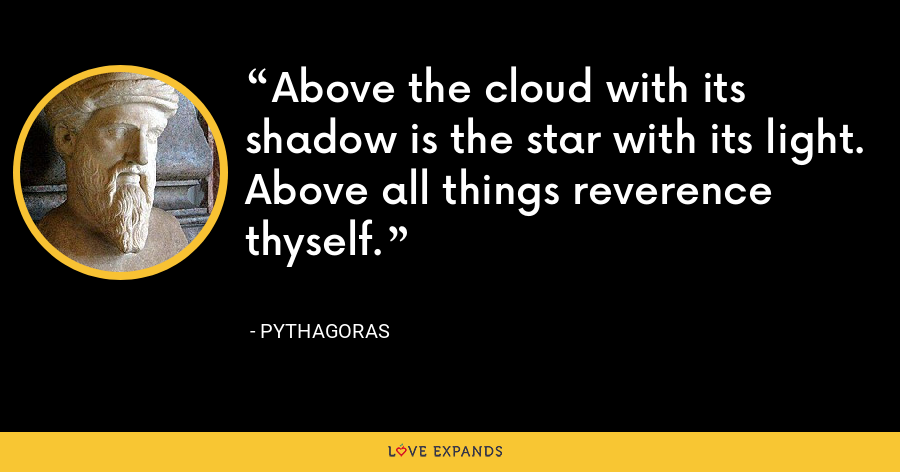 Above the cloud with its shadow is the star with its light. Above all things reverence thyself. - Pythagoras