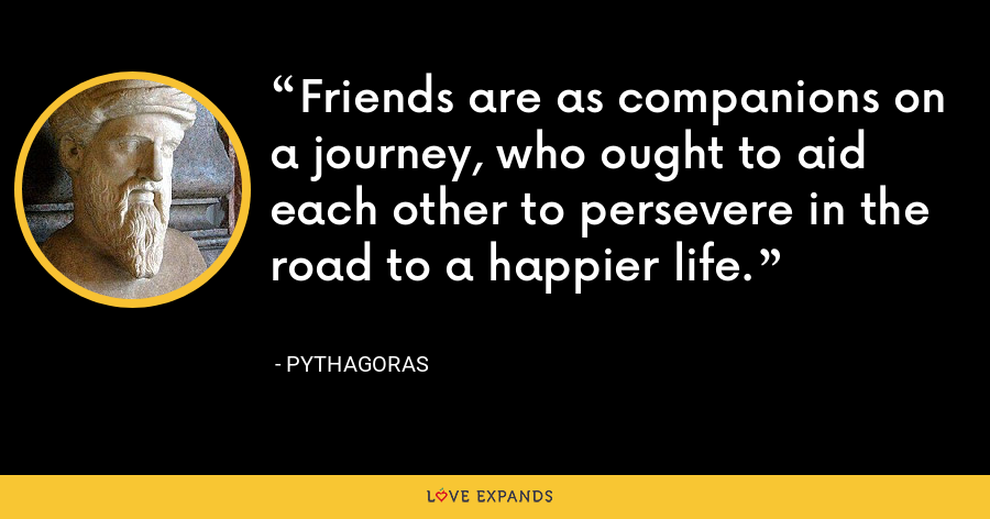 Friends are as companions on a journey, who ought to aid each other to persevere in the road to a happier life. - Pythagoras