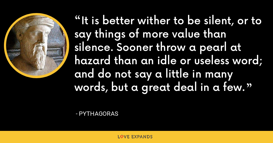 It is better wither to be silent, or to say things of more value than silence. Sooner throw a pearl at hazard than an idle or useless word; and do not say a little in many words, but a great deal in a few. - Pythagoras