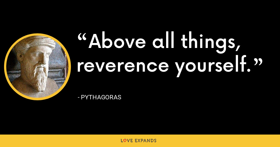 Above all things, reverence yourself. - Pythagoras