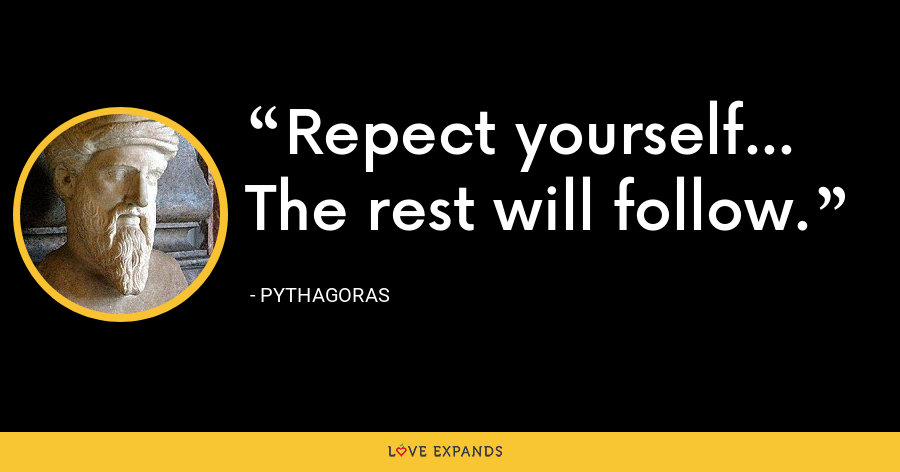 Repect yourself... The rest will follow. - Pythagoras