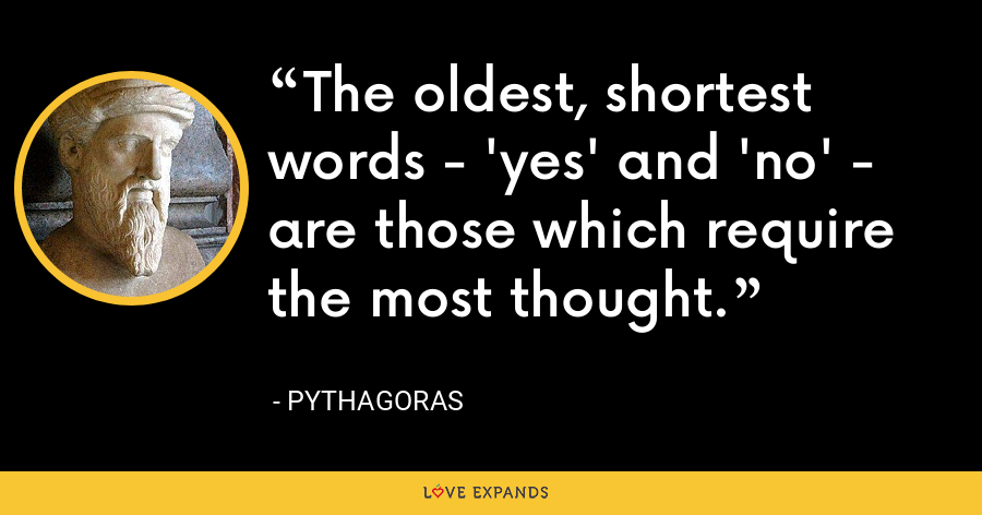 The oldest, shortest words - 'yes' and 'no' - are those which require the most thought. - Pythagoras