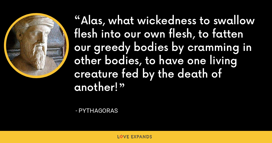 Alas, what wickedness to swallow flesh into our own flesh, to fatten our greedy bodies by cramming in other bodies, to have one living creature fed by the death of another! - Pythagoras