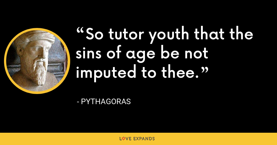 So tutor youth that the sins of age be not imputed to thee. - Pythagoras