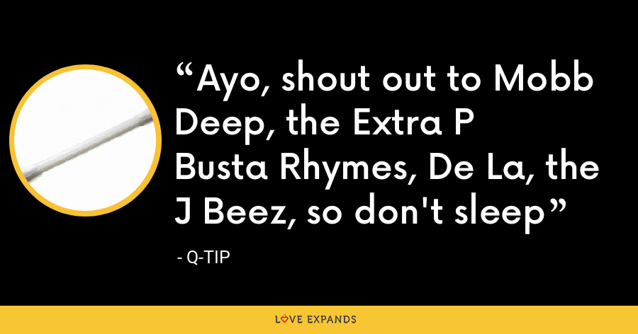 Ayo, shout out to Mobb Deep, the Extra PBusta Rhymes, De La, the J Beez, so don't sleep - Q-Tip