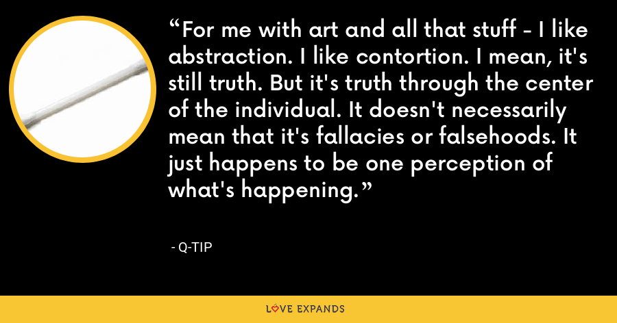 For me with art and all that stuff - I like abstraction. I like contortion. I mean, it's still truth. But it's truth through the center of the individual. It doesn't necessarily mean that it's fallacies or falsehoods. It just happens to be one perception of what's happening. - Q-Tip