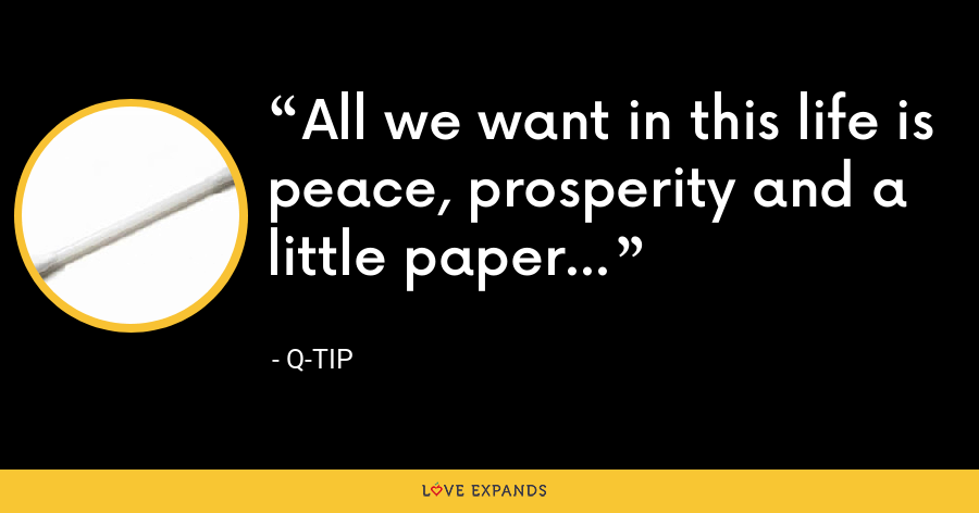 All we want in this life is peace, prosperity and a little paper... - Q-Tip