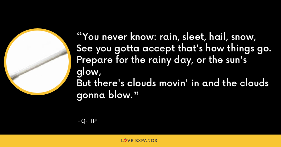 You never know: rain, sleet, hail, snow,See you gotta accept that's how things go.Prepare for the rainy day, or the sun's glow,But there's clouds movin' in and the clouds gonna blow. - Q-Tip