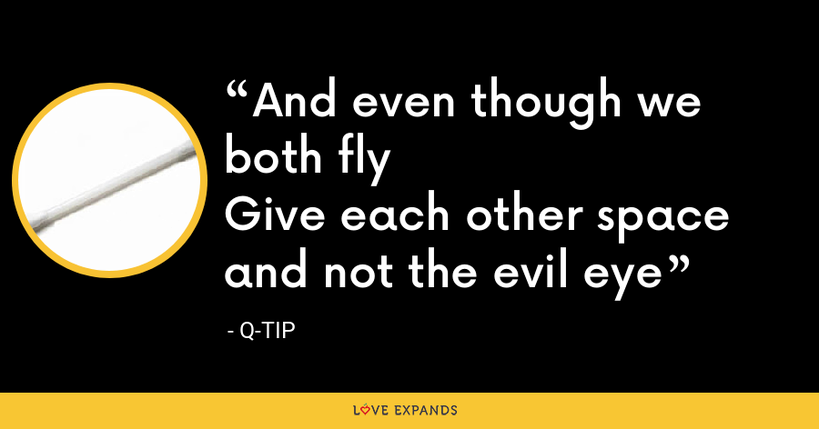 And even though we both flyGive each other space and not the evil eye - Q-Tip