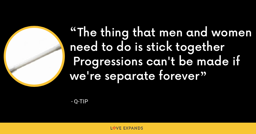The thing that men and women need to do is stick together Progressions can't be made if we're separate forever - Q-Tip