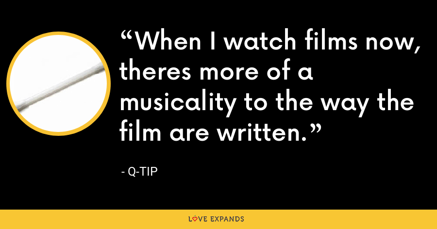 When I watch films now, theres more of a musicality to the way the film are written. - Q-Tip