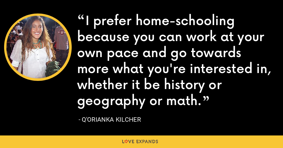 I prefer home-schooling because you can work at your own pace and go towards more what you're interested in, whether it be history or geography or math. - Q'orianka Kilcher