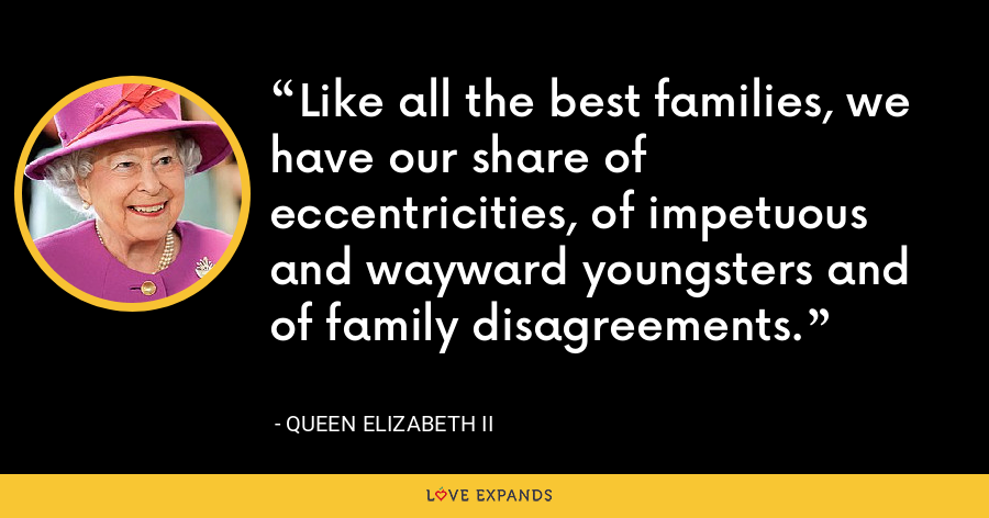 Like all the best families, we have our share of eccentricities, of impetuous and wayward youngsters and of family disagreements. - Queen Elizabeth II