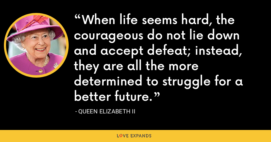 When life seems hard, the courageous do not lie down and accept defeat; instead, they are all the more determined to struggle for a better future. - Queen Elizabeth II