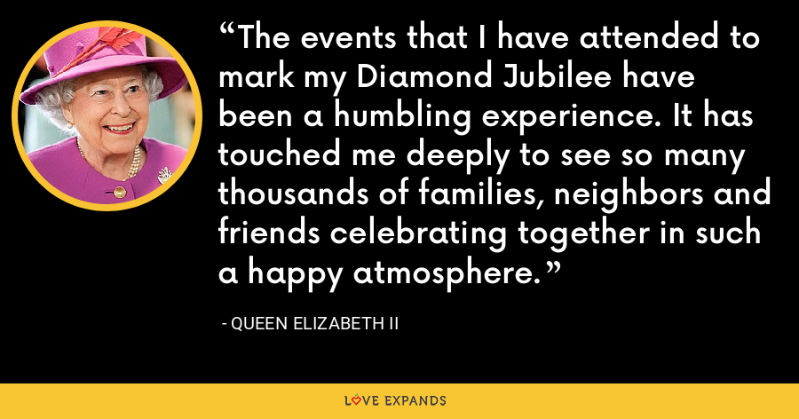 The events that I have attended to mark my Diamond Jubilee have been a humbling experience. It has touched me deeply to see so many thousands of families, neighbors and friends celebrating together in such a happy atmosphere. - Queen Elizabeth II