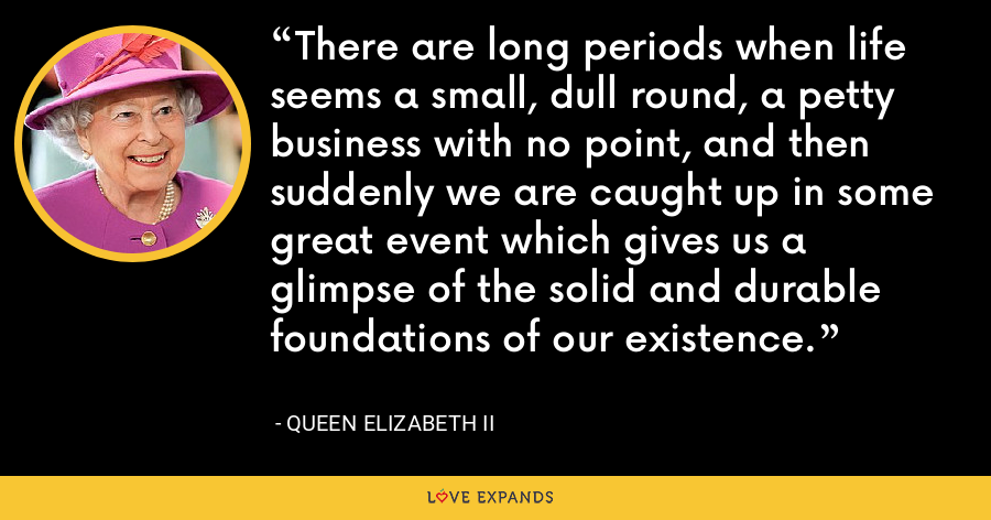 There are long periods when life seems a small, dull round, a petty business with no point, and then suddenly we are caught up in some great event which gives us a glimpse of the solid and durable foundations of our existence. - Queen Elizabeth II