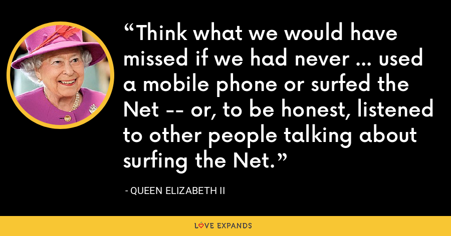 Think what we would have missed if we had never ... used a mobile phone or surfed the Net -- or, to be honest, listened to other people talking about surfing the Net. - Queen Elizabeth II