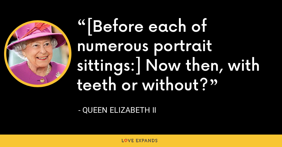 [Before each of numerous portrait sittings:] Now then, with teeth or without? - Queen Elizabeth II