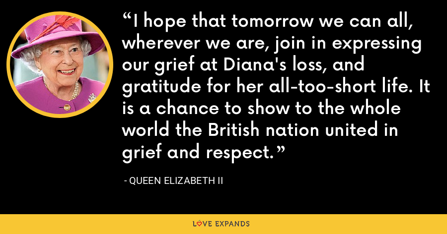 I hope that tomorrow we can all, wherever we are, join in expressing our grief at Diana's loss, and gratitude for her all-too-short life. It is a chance to show to the whole world the British nation united in grief and respect. - Queen Elizabeth II