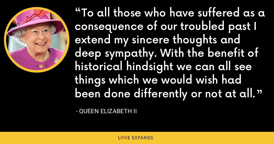 To all those who have suffered as a consequence of our troubled past I extend my sincere thoughts and deep sympathy. With the benefit of historical hindsight we can all see things which we would wish had been done differently or not at all. - Queen Elizabeth II