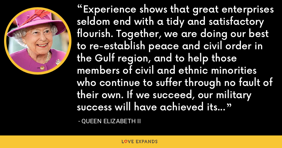 Experience shows that great enterprises seldom end with a tidy and satisfactory flourish. Together, we are doing our best to re-establish peace and civil order in the Gulf region, and to help those members of civil and ethnic minorities who continue to suffer through no fault of their own. If we succeed, our military success will have achieved its true objective. - Queen Elizabeth II