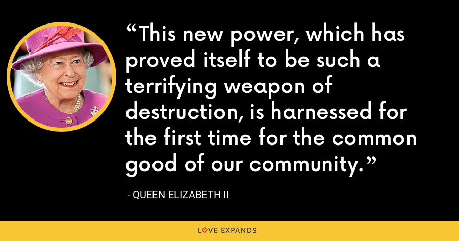This new power, which has proved itself to be such a terrifying weapon of destruction, is harnessed for the first time for the common good of our community. - Queen Elizabeth II