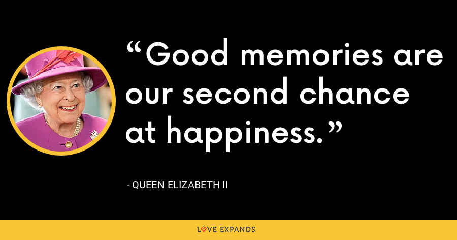 Good memories are our second chance at happiness. - Queen Elizabeth II