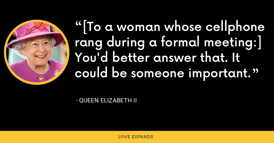 [To a woman whose cellphone rang during a formal meeting:] You'd better answer that. It could be someone important. - Queen Elizabeth II