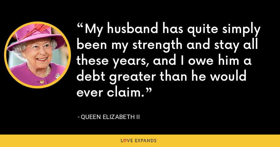 My husband has quite simply been my strength and stay all these years, and I owe him a debt greater than he would ever claim. - Queen Elizabeth II