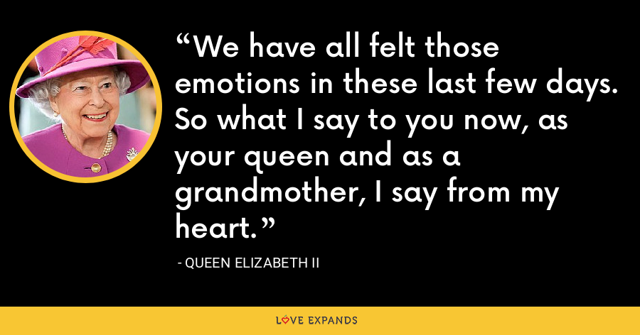 We have all felt those emotions in these last few days. So what I say to you now, as your queen and as a grandmother, I say from my heart. - Queen Elizabeth II