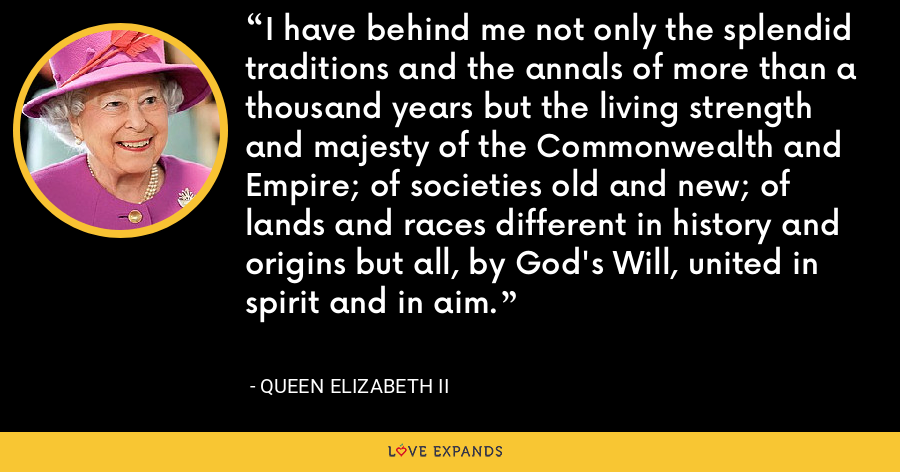 I have behind me not only the splendid traditions and the annals of more than a thousand years but the living strength and majesty of the Commonwealth and Empire; of societies old and new; of lands and races different in history and origins but all, by God's Will, united in spirit and in aim. - Queen Elizabeth II