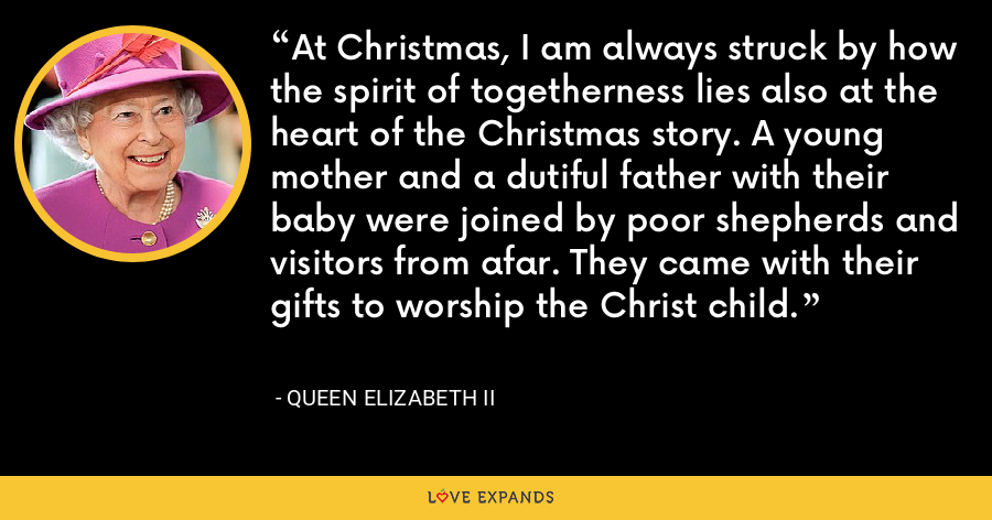 At Christmas, I am always struck by how the spirit of togetherness lies also at the heart of the Christmas story. A young mother and a dutiful father with their baby were joined by poor shepherds and visitors from afar. They came with their gifts to worship the Christ child. - Queen Elizabeth II