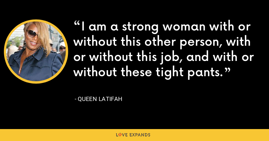 I am a strong woman with or without this other person, with or without this job, and with or without these tight pants. - Queen Latifah