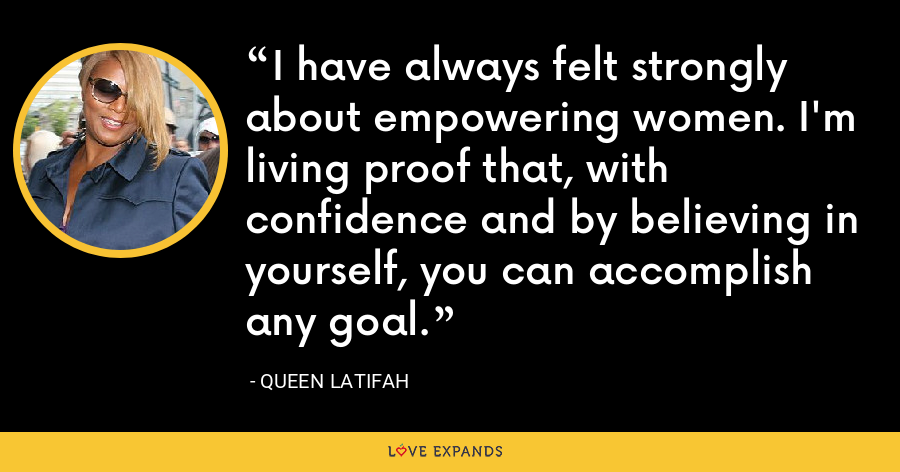 I have always felt strongly about empowering women. I'm living proof that, with confidence and by believing in yourself, you can accomplish any goal. - Queen Latifah