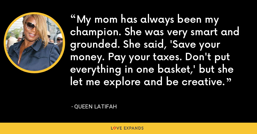 My mom has always been my champion. She was very smart and grounded. She said, 'Save your money. Pay your taxes. Don't put everything in one basket,' but she let me explore and be creative. - Queen Latifah