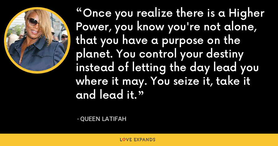 Once you realize there is a Higher Power, you know you're not alone, that you have a purpose on the planet. You control your destiny instead of letting the day lead you where it may. You seize it, take it and lead it. - Queen Latifah