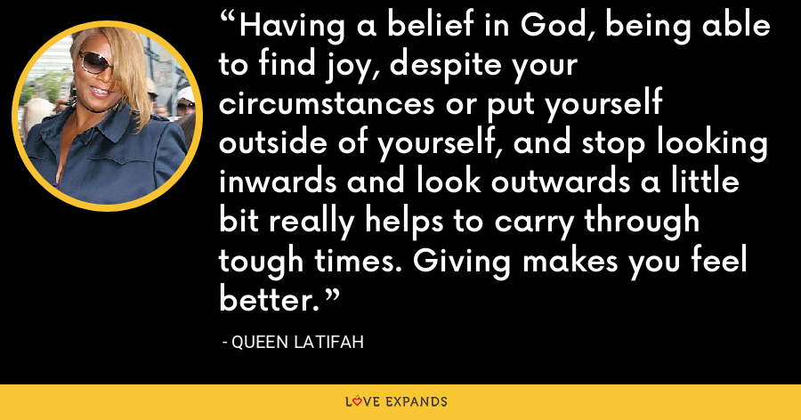 Having a belief in God, being able to find joy, despite your circumstances or put yourself outside of yourself, and stop looking inwards and look outwards a little bit really helps to carry through tough times. Giving makes you feel better. - Queen Latifah