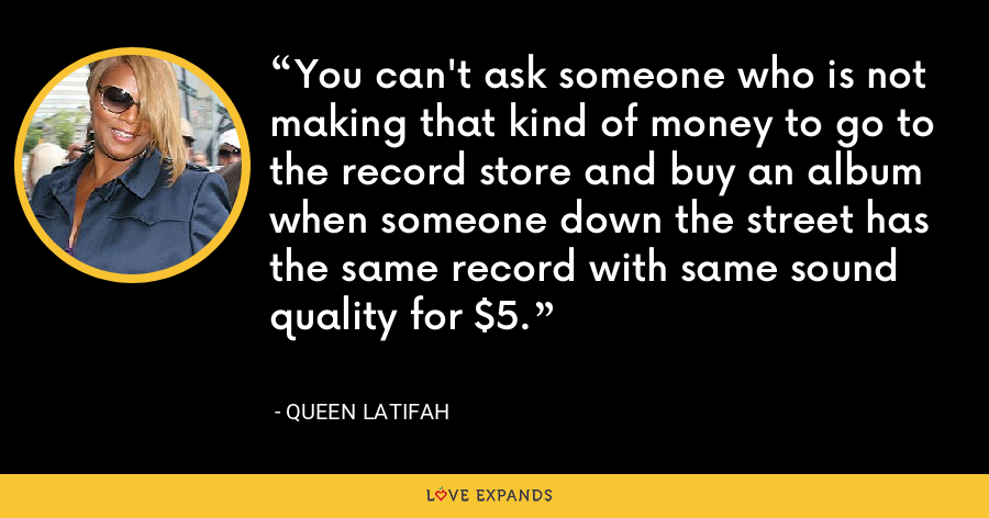 You can't ask someone who is not making that kind of money to go to the record store and buy an album when someone down the street has the same record with same sound quality for $5. - Queen Latifah
