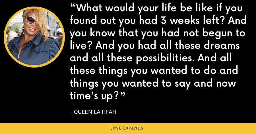What would your life be like if you found out you had 3 weeks left? And you know that you had not begun to live? And you had all these dreams and all these possibilities. And all these things you wanted to do and things you wanted to say and now time's up? - Queen Latifah