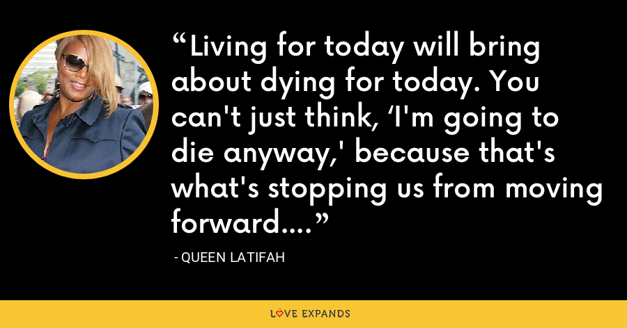 Living for today will bring about dying for today. You can't just think, 'I'm going to die anyway,' because that's what's stopping us from moving forward. - Queen Latifah