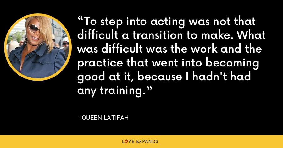 To step into acting was not that difficult a transition to make. What was difficult was the work and the practice that went into becoming good at it, because I hadn't had any training. - Queen Latifah