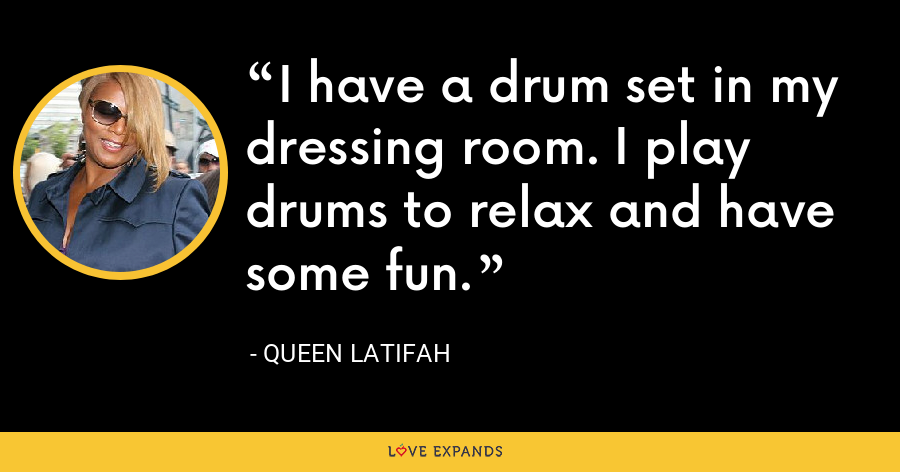 I have a drum set in my dressing room. I play drums to relax and have some fun. - Queen Latifah