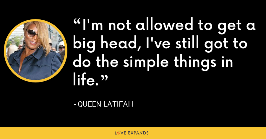 I'm not allowed to get a big head, I've still got to do the simple things in life. - Queen Latifah