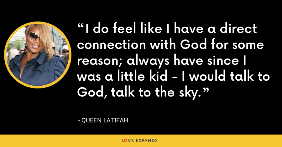 I do feel like I have a direct connection with God for some reason; always have since I was a little kid - I would talk to God, talk to the sky. - Queen Latifah