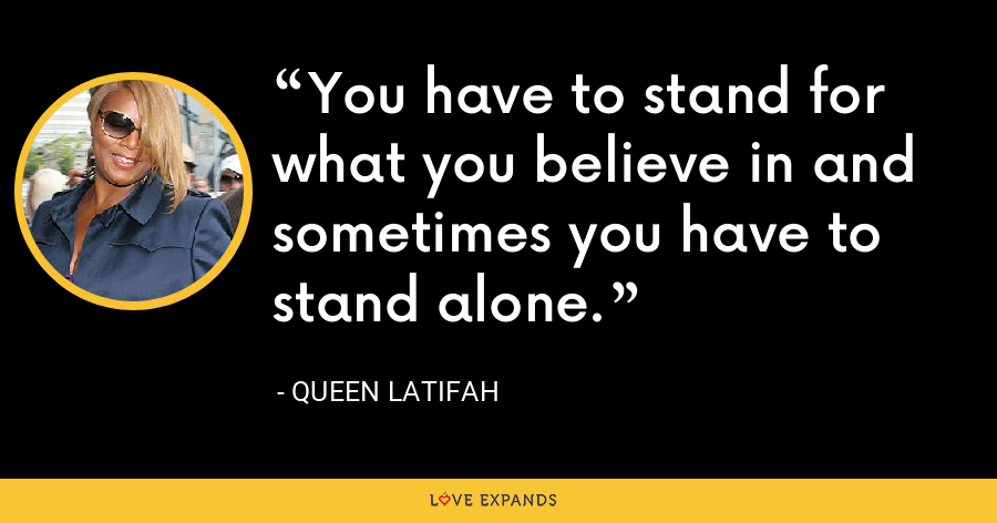 You have to stand for what you believe in and sometimes you have to stand alone. - Queen Latifah