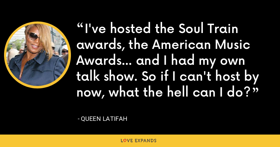 I've hosted the Soul Train awards, the American Music Awards... and I had my own talk show. So if I can't host by now, what the hell can I do? - Queen Latifah