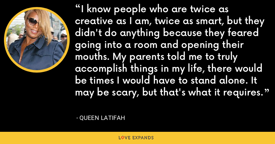 I know people who are twice as creative as I am, twice as smart, but they didn't do anything because they feared going into a room and opening their mouths. My parents told me to truly accomplish things in my life, there would be times I would have to stand alone. It may be scary, but that's what it requires. - Queen Latifah