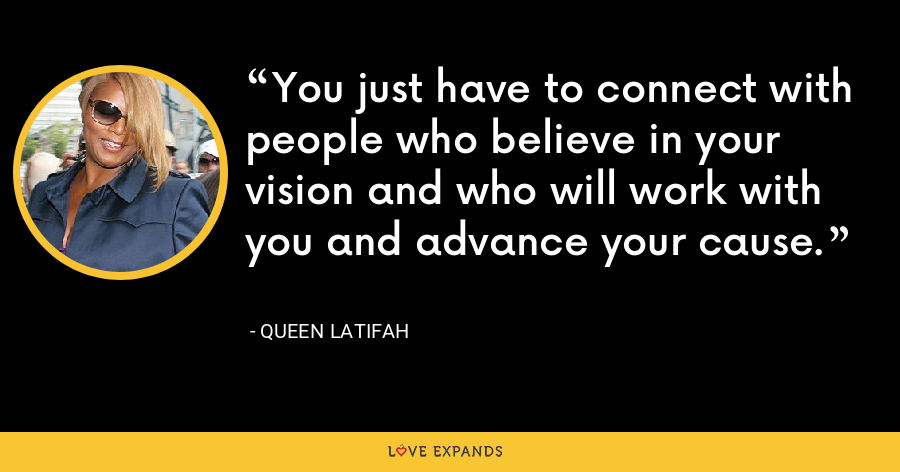You just have to connect with people who believe in your vision and who will work with you and advance your cause. - Queen Latifah