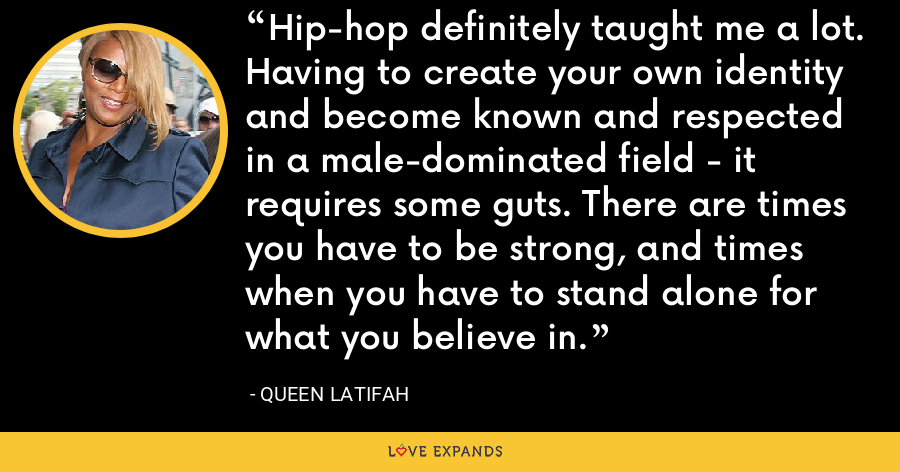 Hip-hop definitely taught me a lot. Having to create your own identity and become known and respected in a male-dominated field - it requires some guts. There are times you have to be strong, and times when you have to stand alone for what you believe in. - Queen Latifah